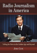 Radio Journalism in America : Telling the News in the Golden Age and Beyond - Jim Cox