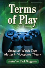 Terms of Play : Essays on Words That Matter in Videogame Theory