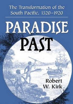 Paradise Past : The Transformation of the South Pacific, 1520-1920 - Robert W. Kirk