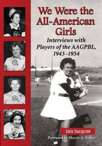 We Were the All-American Girls : Interviews with Players of the Aagpbl, 1943-1954 - Jim Sargent