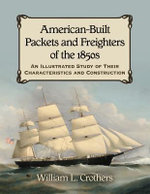 American-Built Packets and Freighters of the 1850s : An Illustrated Study of Their Characteristics and Construction - William L. Crothers