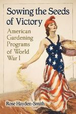 Sowing the Seeds of Victory : American Gardening Programs of  World War I - Rose Hayden-Smith