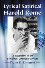 Lyrical Satirical Harold Rome : A Biography of the Broadway Composer-Lyricist - Tighe E. Zimmers