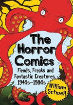 The Horror Comics : Fiends, Freaks and Fantastic Creatures, 1940s-1980s - William Schoell