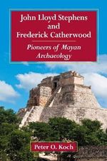 John Lloyd Stephens and Frederick Catherwood : Pioneers of Mayan Archaeology - Peter O. Koch