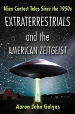 Extraterrestrials and the American Zeitgeist : Alien Contact Tales Since the 1950s - Aaron John Gulyas