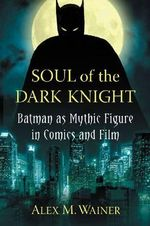 Soul of the Dark Knight : Batman as Mythic Figure in Comics and Film - Alex M. Wainer