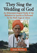 They Sing the Wedding of God : An Ethnomusicological Study of the <em>mahadevji Ka Byavala</em> as Performed by the Nath-jogis of Alwar - John Napier