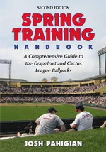 Spring Training Handbook : A Comprehensive Guide to the Grapefruit and Cactus League Ballparks - Joshua R. Pahigian
