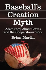 Baseball's Creation Myth : Adam Ford, Abner Graves and the Cooperstown Story - Brian Martin