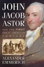 John Jacob Astor and the First Great American Fortune : Creating the Modern First Lady - Alexander Emmerich