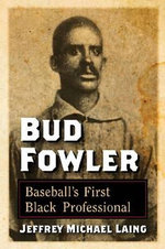 Bud Fowler : Baseball's First Black Professional - Jeffrey Michael Laing