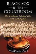 Black Sox in the Courtroom : The Grand Jury, Criminal Trial and Civil Litigation - William F. Lamb