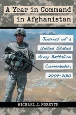 A Year in Command in Afghanistan : Journal of a United States Army Battalion Commander, 2009-2010 - Michael J. Forsyth