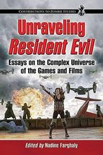 Unraveling Resident Evil : Essays on the Complex Universe of the Games and Films