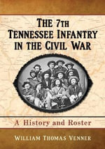 The 7th Tennessee Infantry in the Civil War : A History and Roster - William Thomas Venner