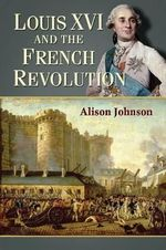 Louis XVI and the French Revolution : Regimes Old and New from Louis XIV to Napoleon Bon... - Alison Johnson