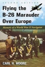 Flying the B-26 Marauder Over Europe : Memoir of a World War II Navigator - Carl H. Moore