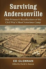 Surviving Andersonville : One Prisoner's Recollections of the Civil War's Most Notorious Camp - Ed Glennan
