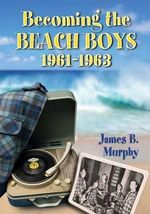 Becoming the Beach Boys, 1961-1963 - James B. Murphy