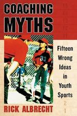 Coaching Myths : Fifteen Wrong Ideas in Youth Sports - Rick Albrecht