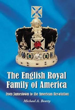 The English Royal Family of America, from Jamestown to the American Revolution : De Leuvense Universiteit Omstreeks 1900 / the Univ... - Michael A. Beatty
