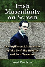 Irish Masculinity on Screen : The Pugilists and Peacemakers of John Ford, Jim Sheridan and Paul Greengrass - Joseph Paul Moser