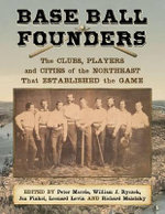 Base Ball Founders : The Clubs, Players and Cities of the Northeast That Established the Game