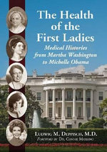 The Health of the First Ladies : Medical Histories from Martha Washington to Michelle Obama - Ludwig M. Deppisch