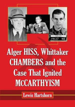 Alger Hiss, Whittaker Chambers and the Case That Ignited McCarthyism - Lewis Hartshorn