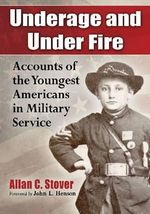 Underage and Under Fire : Accounts of the Youngest  Americans in Military Service - Allan C. Stover