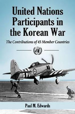 United Nations Participants in the Korean War : The Contributions of 45 Member Countries - Paul M. Edwards