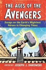 The Ages of the Avengers : Essays on the Earth's Mightiest Heroes in Changing Times