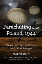 Parachuting into Poland, 1944 : Memoir of a Secret Mission with Jozef Retinger - Marek Celt