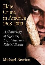 Hate Crime in America, 1968-2013 : A Chronology of Offenses, Legislation and Related Events - Michael Newton