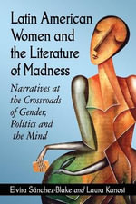 Latin American Women and the Literature of Madness : Mental Disturbance at the Crossroads of Politics and Gender - Elvira Sanchez-Blake