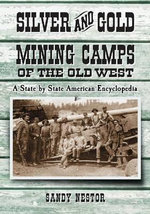 Silver and Gold Mining Camps of the Old West : A State by State American Encyclopedia - Sandy Nestor