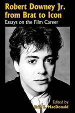 Robert Downey, Jr., from Brat to Icon : Essays on the Film Career - Erin E. MacDonald