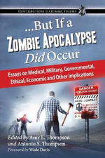 But If a Zombie Apocalypse Did Occur : Essays on Medical, Military, Governmental, Ethical, Economic and Other Implications