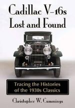 Cadillac V-16s Lost and Found : Tracing the Histories of the 1930s Classics - Christopher W Cummings