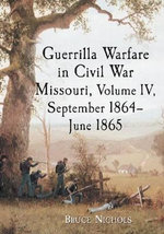 Guerrilla Warfare in Missouri, Volume IV, September 1864-June 1865 - Bruce Nichols