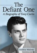 The Defiant One : A Biography of Tony Curtis - Aubrey Malone