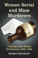 Women Serial and Mass Murderers : A Worldwide Reference, 1580 Through 1990 - Kerry Segrave