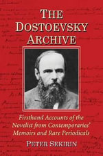 The Dostoevsky Archive : Firsthand Accounts of the Novelist from Contemporaries' Memoirs and Rare Periodicals, Most Translated into English for the First Time, with a Detailed Lifetime Chronology and Annotated Bibliography - Peter Sekirin