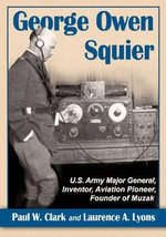 George Owen Squier : U.S. Army Major General, Inventor, Aviation Pioneer, Founder of Muzak - Paul W Clark