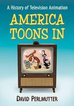 America Toons in : A History of Television Animation - David Perlmutter