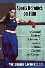 Sports Heroines on Film : A Critical Study of Cinematic Women Athletes, Coaches and Owners - Viridiana Lieberman