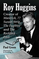 Roy Huggins : Creator of Maverick, 77 Sunset Strip, the Fugitive and the Rockford Files - Paul Green