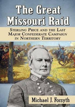 The Great Missouri Raid : Sterling Price and the Last Major Confederate Campaign in Northern Territory - Michael J. Forsyth