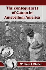 The Consequences of Cotton in Antebellum America - William J. Phalen